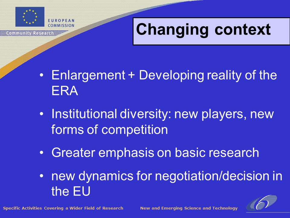 Specific Activities Covering a Wider Field of Research New and Emerging Science and Technology Changing context Enlargement + Developing reality of the ERA Institutional diversity: new players, new forms of competition Greater emphasis on basic research new dynamics for negotiation/decision in the EU