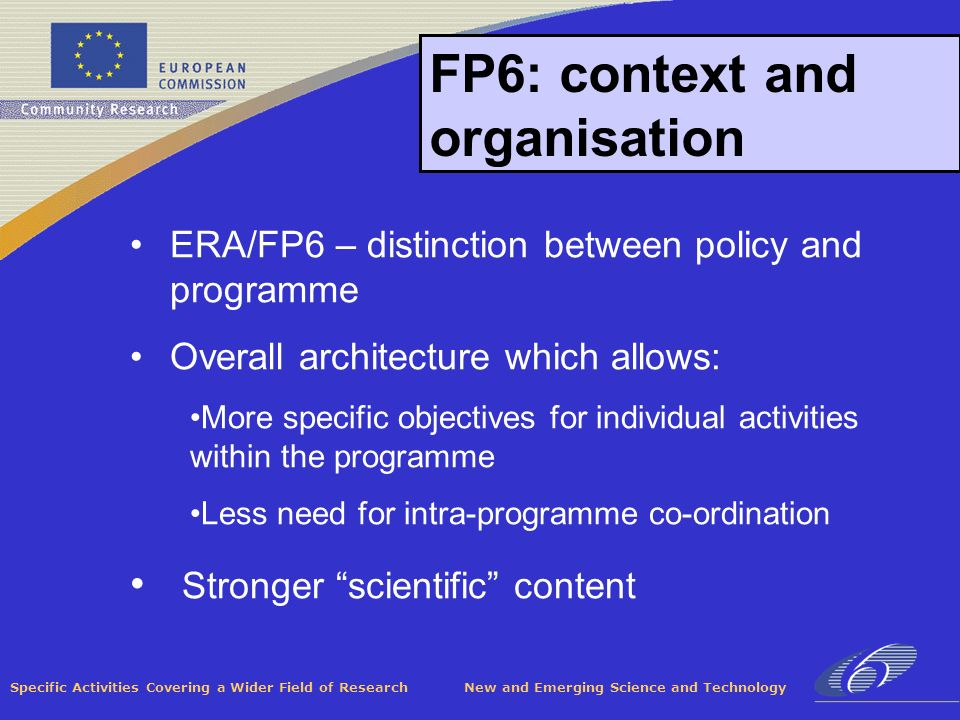 Specific Activities Covering a Wider Field of Research New and Emerging Science and Technology FP6: context and organisation ERA/FP6 – distinction between policy and programme Overall architecture which allows: More specific objectives for individual activities within the programme Less need for intra-programme co-ordination Stronger scientific content