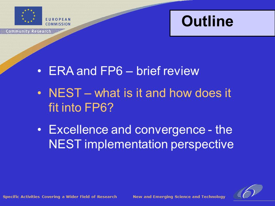 Specific Activities Covering a Wider Field of Research New and Emerging Science and Technology Outline ERA and FP6 – brief review NEST – what is it and how does it fit into FP6.