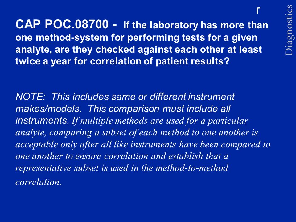 r CAP POC.08700 - If the laboratory has more than one method-system for performing tests for a given analyte, are they checked against each other at l