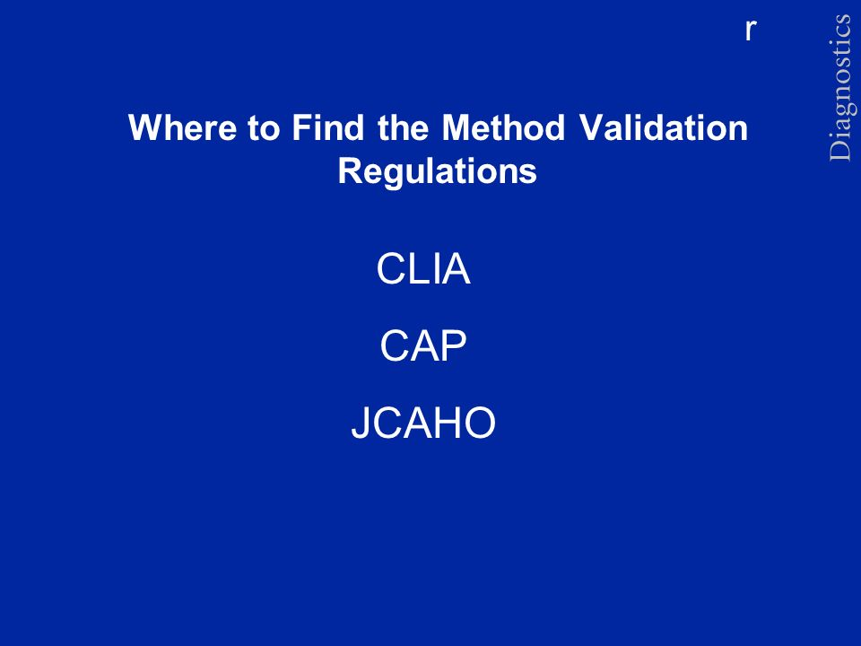 r Where to Find the Method Validation Regulations CLIA CAP JCAHO