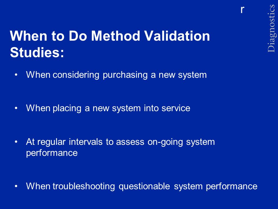 r When to Do Method Validation Studies: When considering purchasing a new system When placing a new system into service At regular intervals to assess