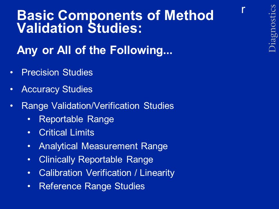 r Basic Components of Method Validation Studies: Any or All of the Following... Precision Studies Accuracy Studies Range Validation/Verification Studi