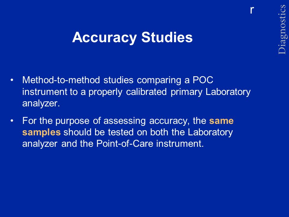r Accuracy Studies Method-to-method studies comparing a POC instrument to a properly calibrated primary Laboratory analyzer. For the purpose of assess