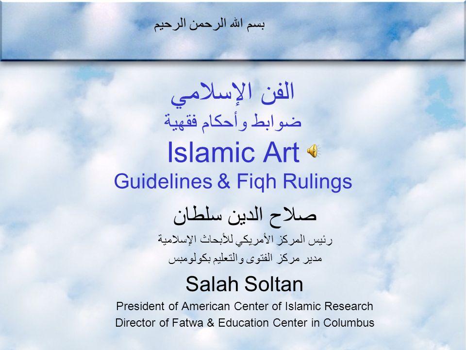 الفن الإسلامي ضوابط وأحكام فقهية Islamic Art Guidelines & Fiqh Rulings صلاح الدين سلطان رئيس المركز الأمريكي للأبحاث الإسلامية مدير مركز الفتوى والتعل