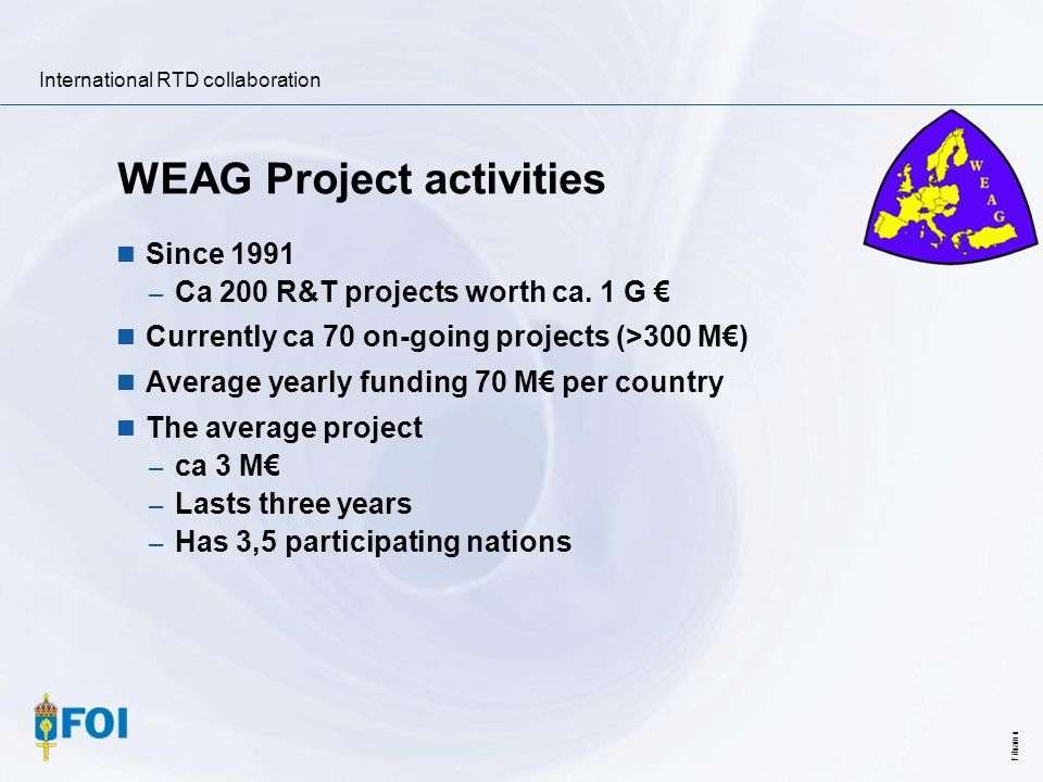 International RTD collaboration Filnamn WEAG Project activities Since 1991 – Ca 200 R&T projects worth ca. 1 G Currently ca 70 on-going projects (>300