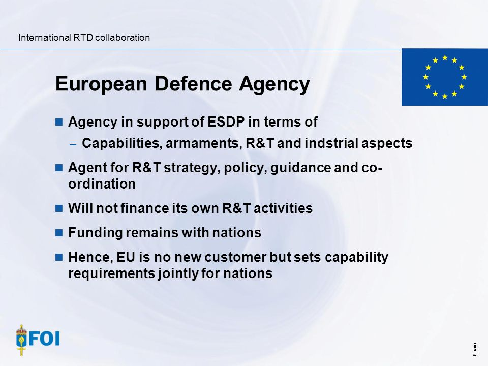 International RTD collaboration Filnamn European Defence Agency Agency in support of ESDP in terms of – Capabilities, armaments, R&T and indstrial asp