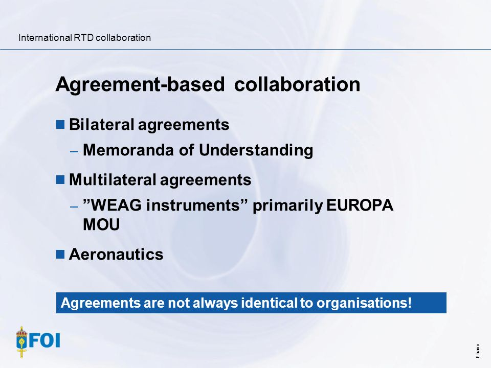 International RTD collaboration Filnamn Agreement-based collaboration Bilateral agreements – Memoranda of Understanding Multilateral agreements – WEAG