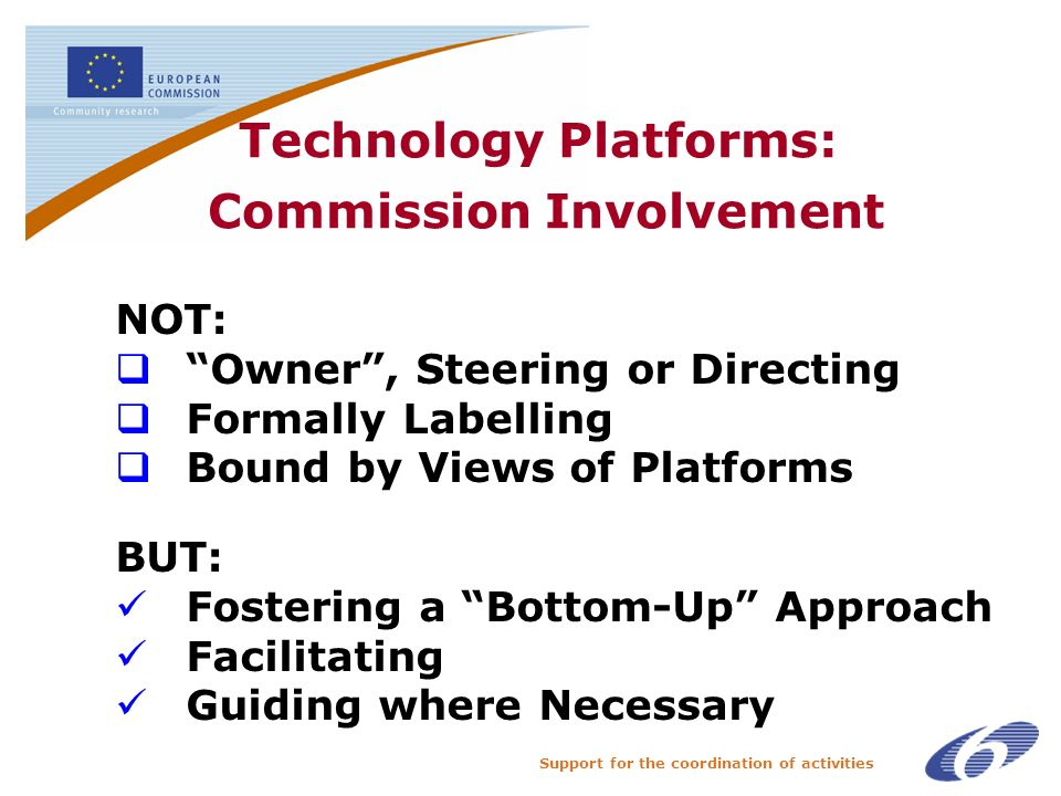 Support for the coordination of activities Technology Platforms: Commission Involvement NOT: Owner, Steering or Directing Formally Labelling Bound by Views of Platforms BUT: Fostering a Bottom-Up Approach Facilitating Guiding where Necessary