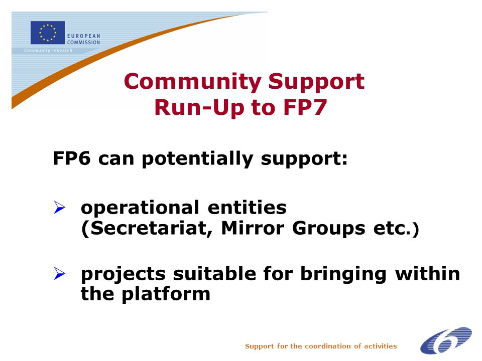 Support for the coordination of activities Community Support Run-Up to FP7 FP6 can potentially support: operational entities (Secretariat, Mirror Groups etc.) projects suitable for bringing within the platform