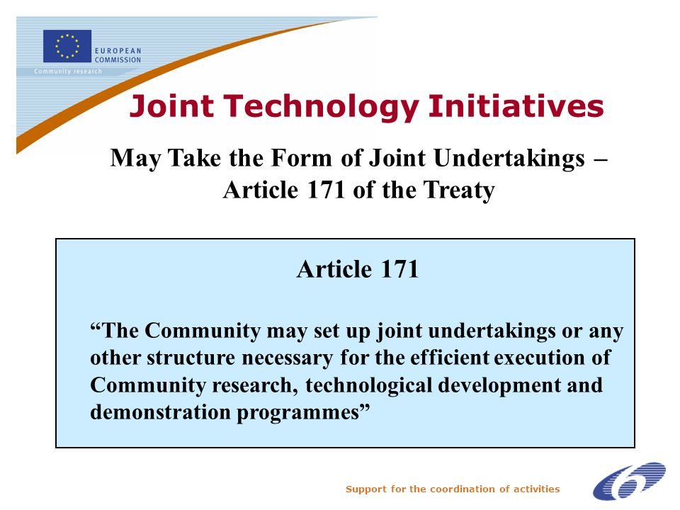 Support for the coordination of activities Joint Technology Initiatives The May Take the Form of Joint Undertakings – Article 171 of the Treaty Article 171 The Community may set up joint undertakings or any other structure necessary for the efficient execution of Community research, technological development and demonstration programmes