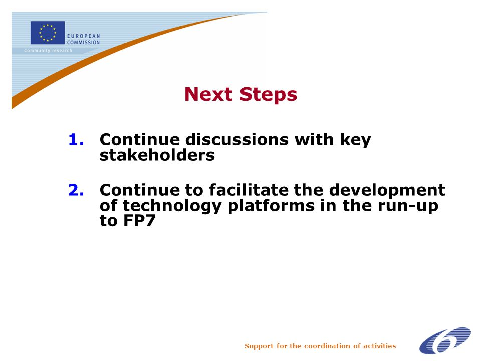 Support for the coordination of activities Next Steps 1.Continue discussions with key stakeholders 2.Continue to facilitate the development of technology platforms in the run-up to FP7