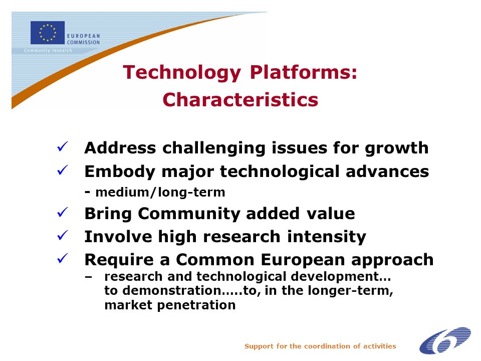 Support for the coordination of activities Technology Platforms: Characteristics Address challenging issues for growth Embody major technological advances - medium/long-term Bring Community added value Involve high research intensity Require a Common European approach – research and technological development… to demonstration…..to, in the longer-term, market penetration