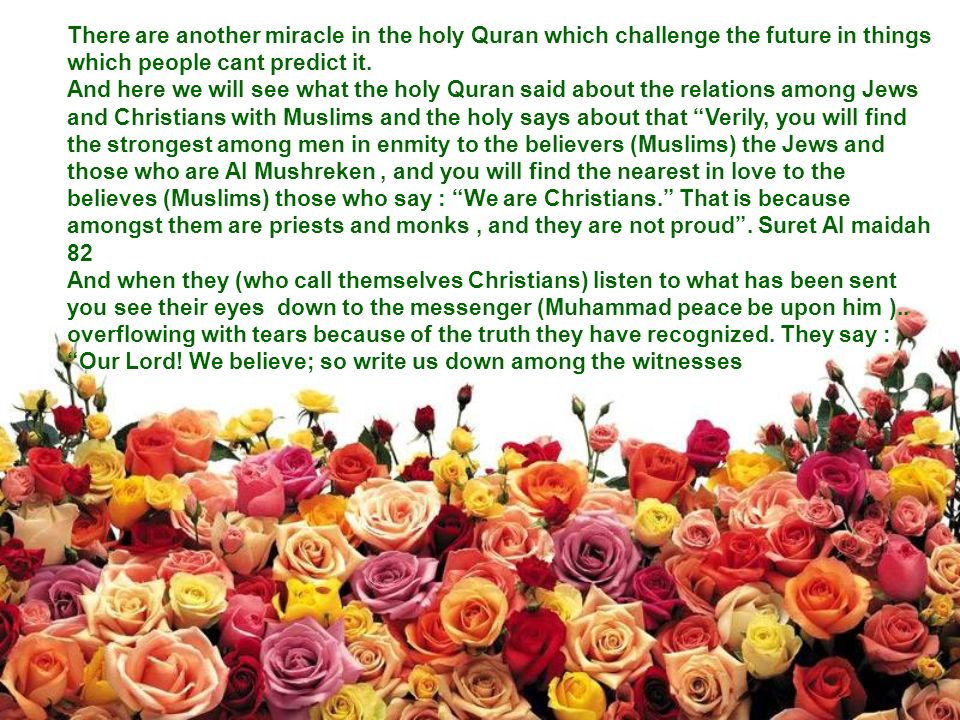 There are another miracle in the holy Quran which challenge the future in things which people cant predict it.