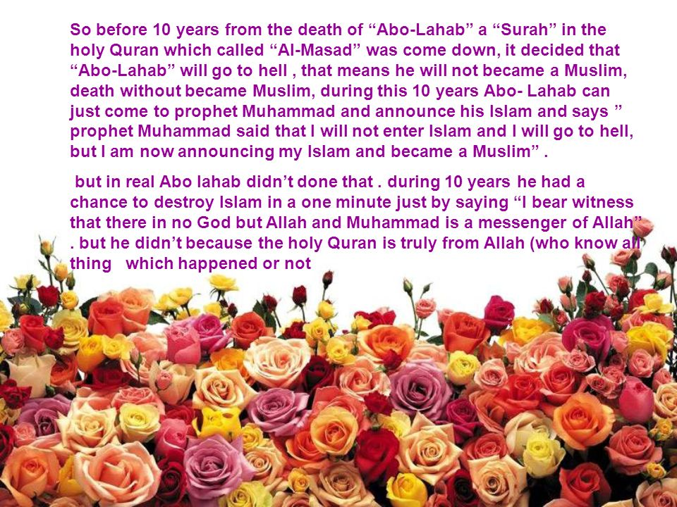 So before 10 years from the death of Abo-Lahab a Surah in the holy Quran which called Al-Masad was come down, it decided that Abo-Lahab will go to hell, that means he will not became a Muslim, death without became Muslim, during this 10 years Abo- Lahab can just come to prophet Muhammad and announce his Islam and says prophet Muhammad said that I will not enter Islam and I will go to hell, but I am now announcing my Islam and became a Muslim.