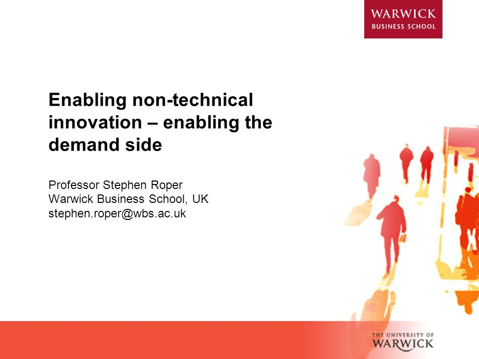 Enabling non-technical innovation – enabling the demand side Professor Stephen Roper Warwick Business School, UK stephen.roper@wbs.ac.uk