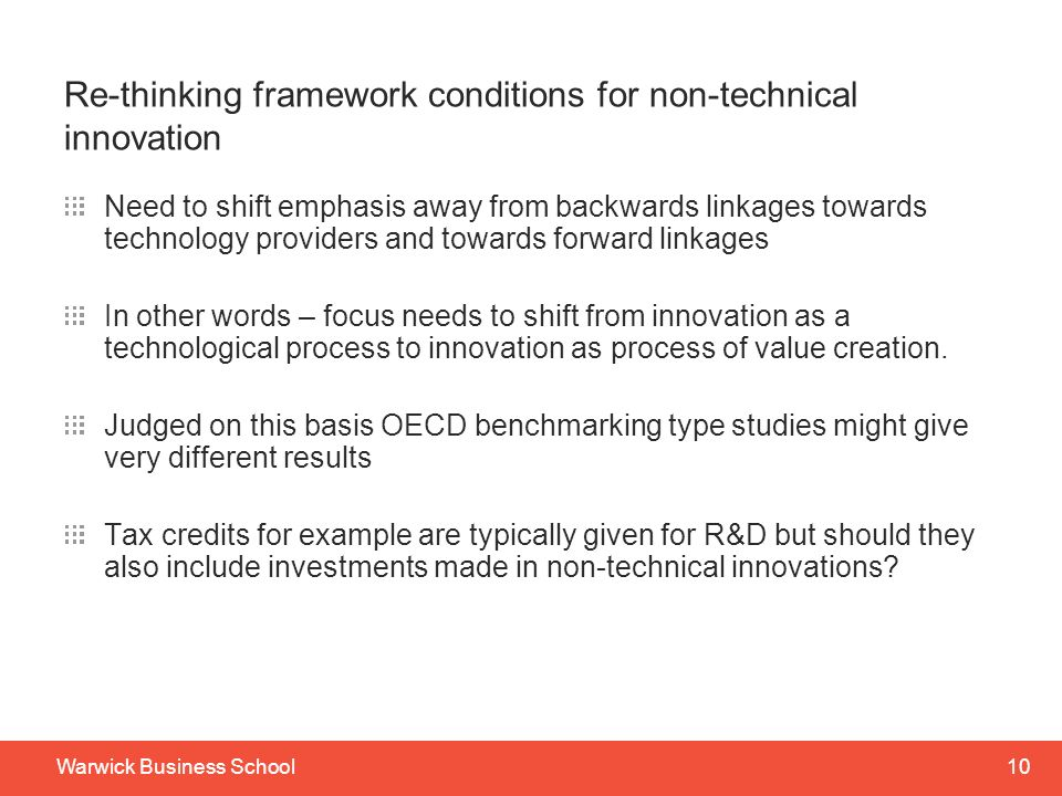 10Warwick Business School Re-thinking framework conditions for non-technical innovation Need to shift emphasis away from backwards linkages towards technology providers and towards forward linkages In other words – focus needs to shift from innovation as a technological process to innovation as process of value creation.