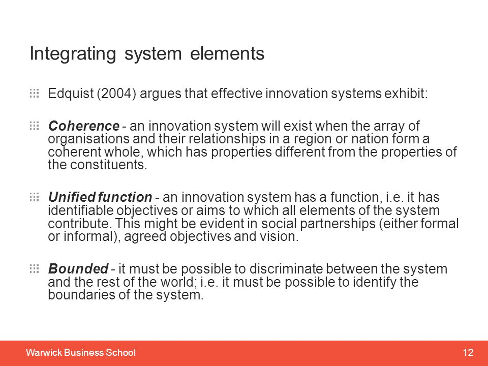 12Warwick Business School Integrating system elements Edquist (2004) argues that effective innovation systems exhibit: Coherence - an innovation system will exist when the array of organisations and their relationships in a region or nation form a coherent whole, which has properties different from the properties of the constituents.