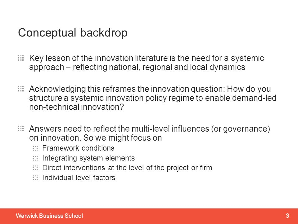 3Warwick Business School Conceptual backdrop Key lesson of the innovation literature is the need for a systemic approach – reflecting national, regional and local dynamics Acknowledging this reframes the innovation question: How do you structure a systemic innovation policy regime to enable demand-led non-technical innovation.