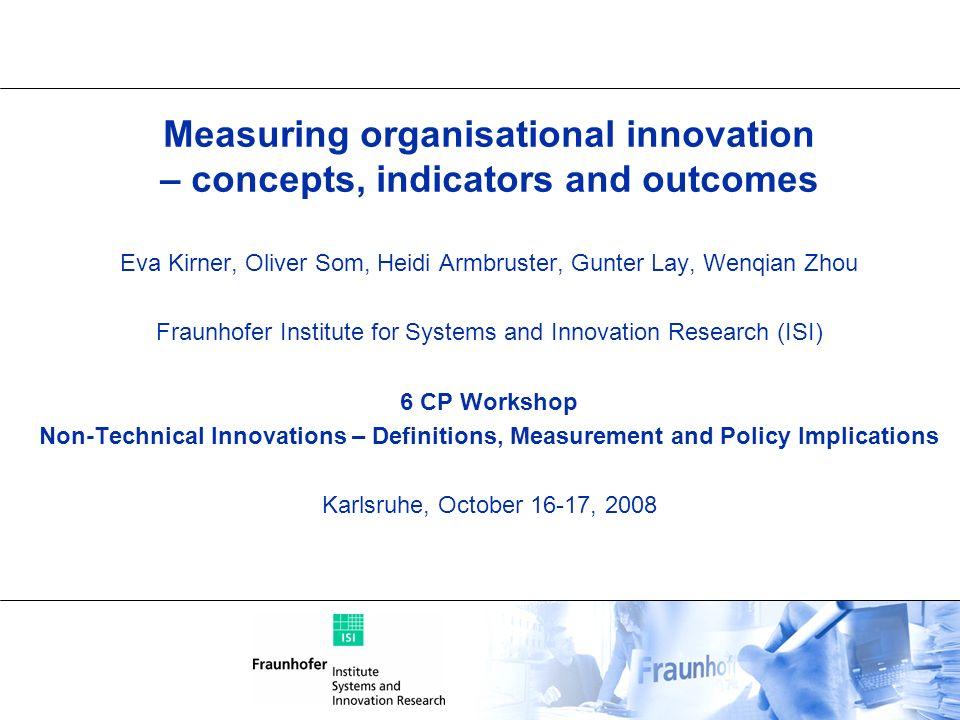 Measuring organisational innovation – concepts, indicators and outcomes Eva Kirner, Oliver Som, Heidi Armbruster, Gunter Lay, Wenqian Zhou Fraunhofer
