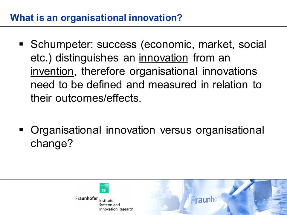 What is an organisational innovation? Schumpeter: success (economic, market, social etc.) distinguishes an innovation from an invention, therefore org