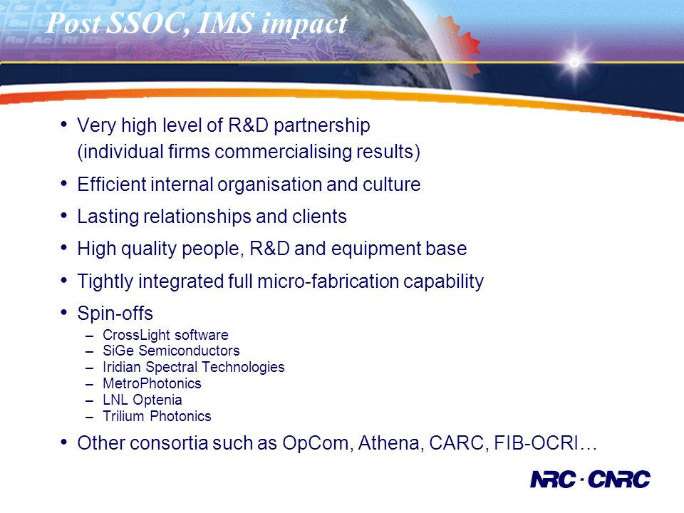 Post SSOC, IMS impact Very high level of R&D partnership (individual firms commercialising results) Efficient internal organisation and culture Lasting relationships and clients High quality people, R&D and equipment base Tightly integrated full micro-fabrication capability Spin-offs –CrossLight software –SiGe Semiconductors –Iridian Spectral Technologies –MetroPhotonics –LNL Optenia –Trilium Photonics Other consortia such as OpCom, Athena, CARC, FIB-OCRI…