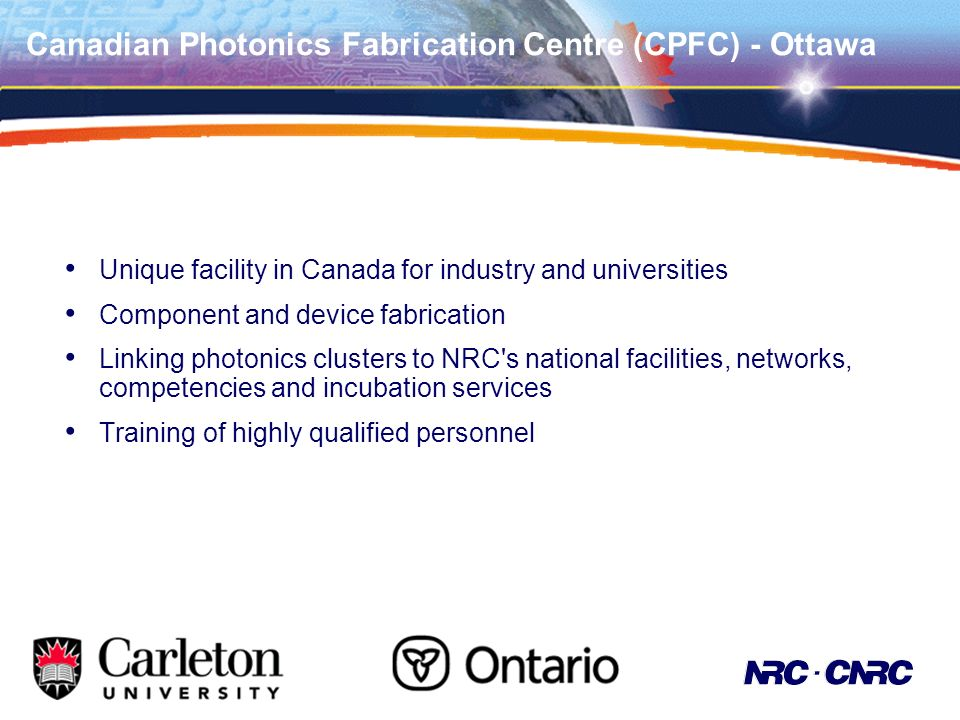 Canadian Photonics Fabrication Centre (CPFC) - Ottawa Unique facility in Canada for industry and universities Component and device fabrication Linking photonics clusters to NRC s national facilities, networks, competencies and incubation services Training of highly qualified personnel