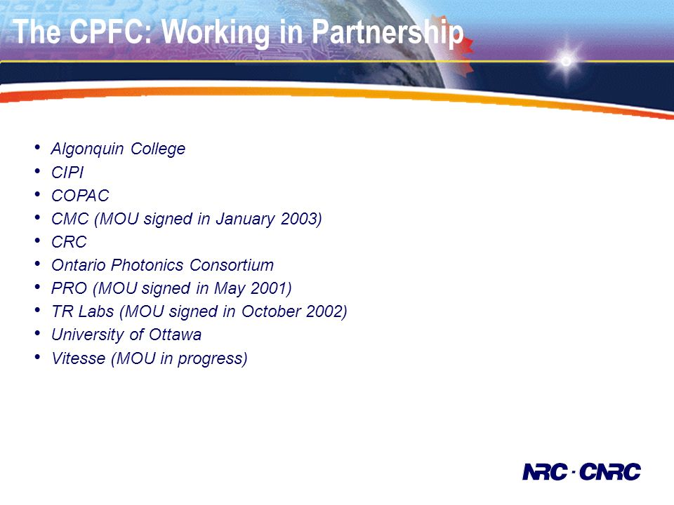 The CPFC: Working in Partnership Algonquin College CIPI COPAC CMC (MOU signed in January 2003) CRC Ontario Photonics Consortium PRO (MOU signed in May