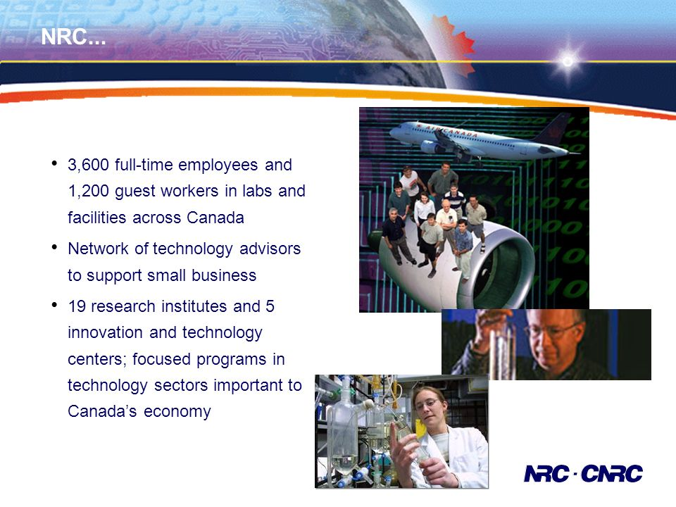 NRC... 3,600 full-time employees and 1,200 guest workers in labs and facilities across Canada Network of technology advisors to support small business