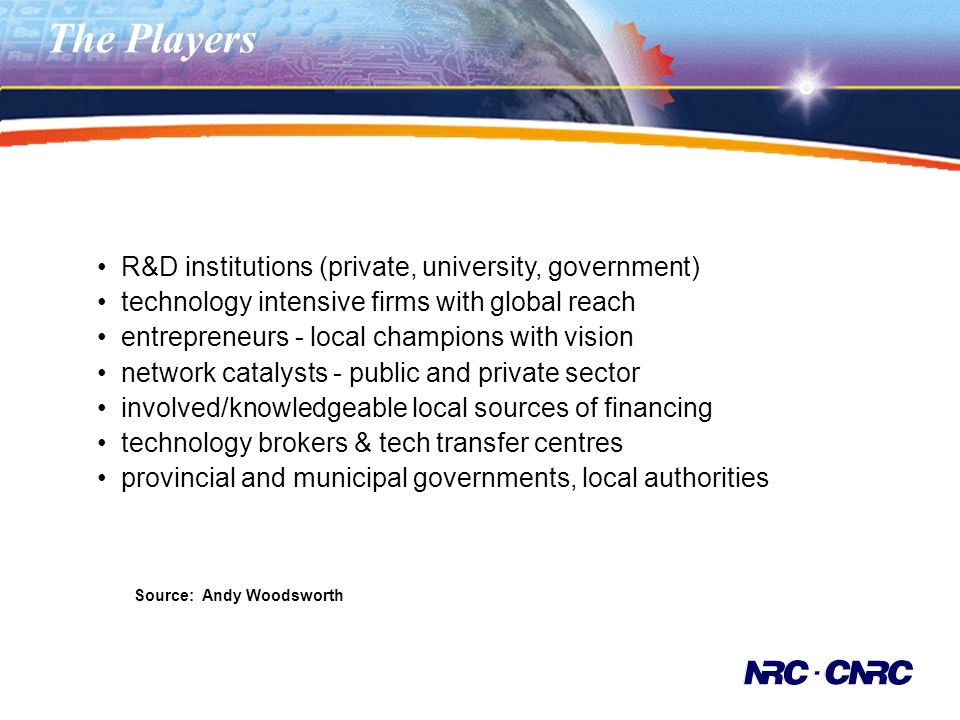 The Players R&D institutions (private, university, government) technology intensive firms with global reach entrepreneurs - local champions with vision network catalysts - public and private sector involved/knowledgeable local sources of financing technology brokers & tech transfer centres provincial and municipal governments, local authorities Source: Andy Woodsworth