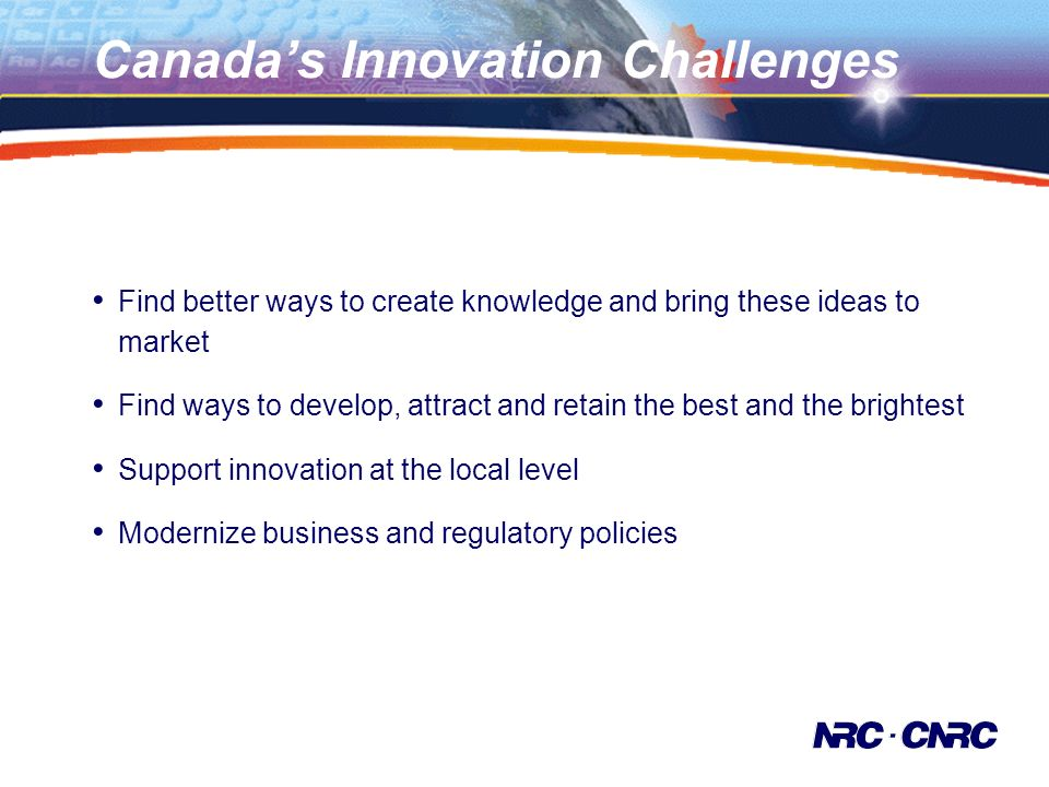 Canadas Innovation Challenges Find better ways to create knowledge and bring these ideas to market Find ways to develop, attract and retain the best and the brightest Support innovation at the local level Modernize business and regulatory policies