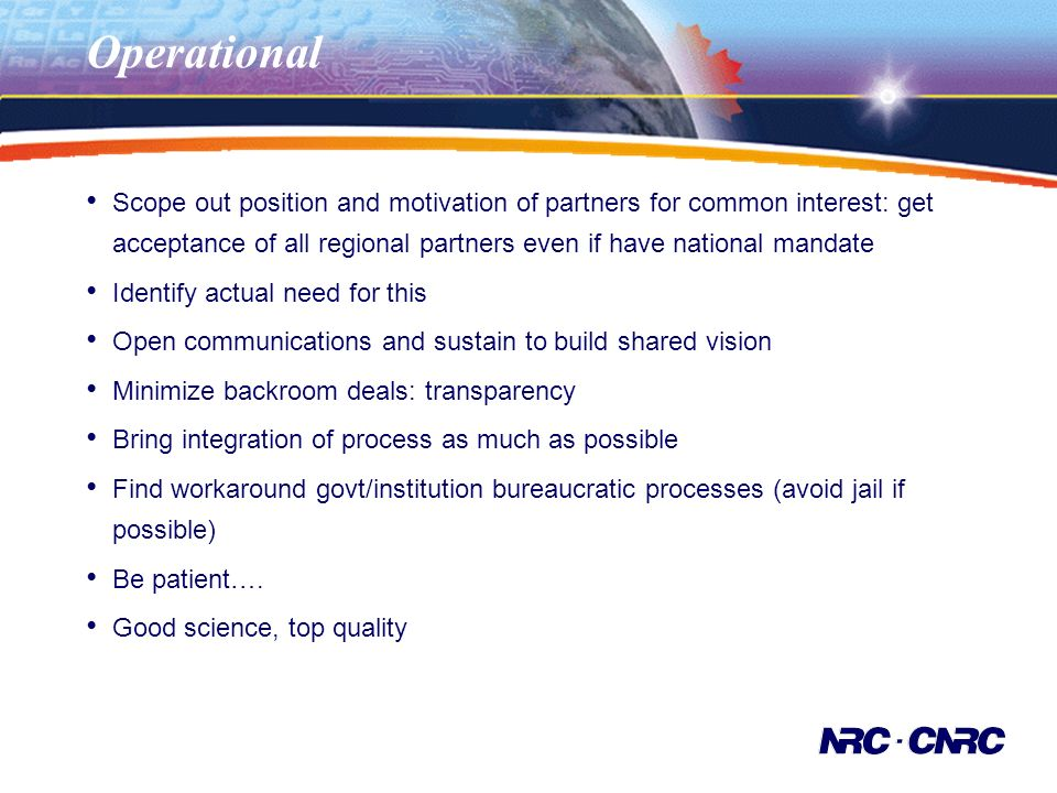 Operational Scope out position and motivation of partners for common interest: get acceptance of all regional partners even if have national mandate Identify actual need for this Open communications and sustain to build shared vision Minimize backroom deals: transparency Bring integration of process as much as possible Find workaround govt/institution bureaucratic processes (avoid jail if possible) Be patient….