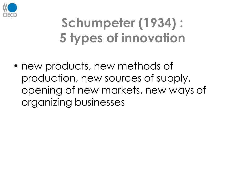 Schumpeter (1934) : 5 types of innovation new products, new methods of production, new sources of supply, opening of new markets, new ways of organizi