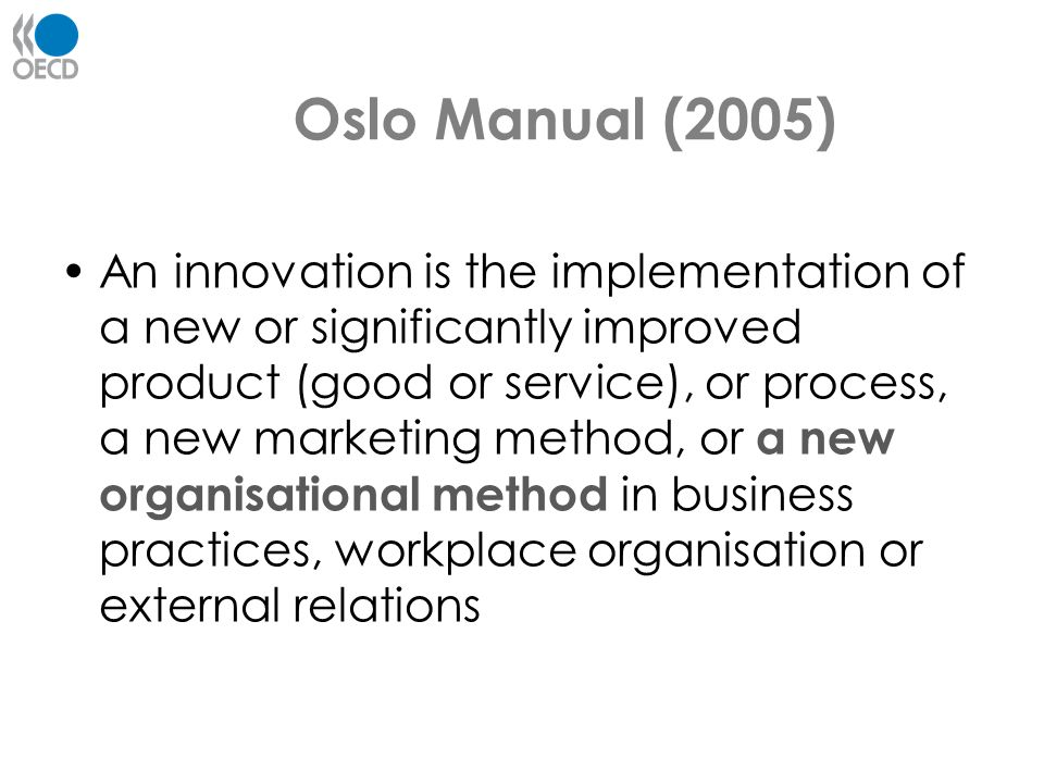 Oslo Manual (2005) An innovation is the implementation of a new or significantly improved product (good or service), or process, a new marketing metho