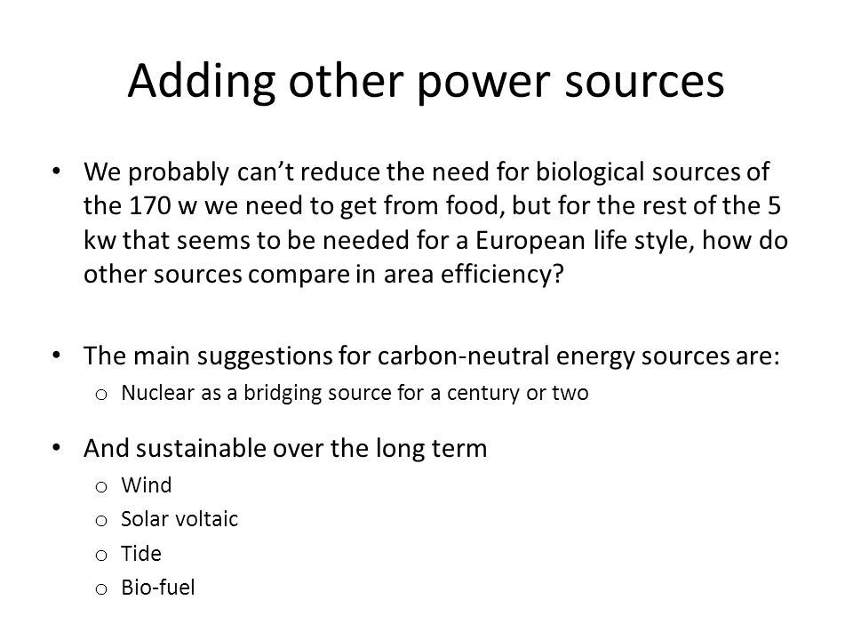 Adding other power sources We probably cant reduce the need for biological sources of the 170 w we need to get from food, but for the rest of the 5 kw that seems to be needed for a European life style, how do other sources compare in area efficiency.