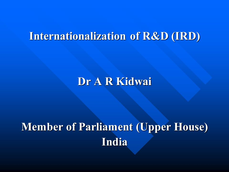 Internationalization of R&D (IRD) Dr A R Kidwai Member of Parliament (Upper House) India