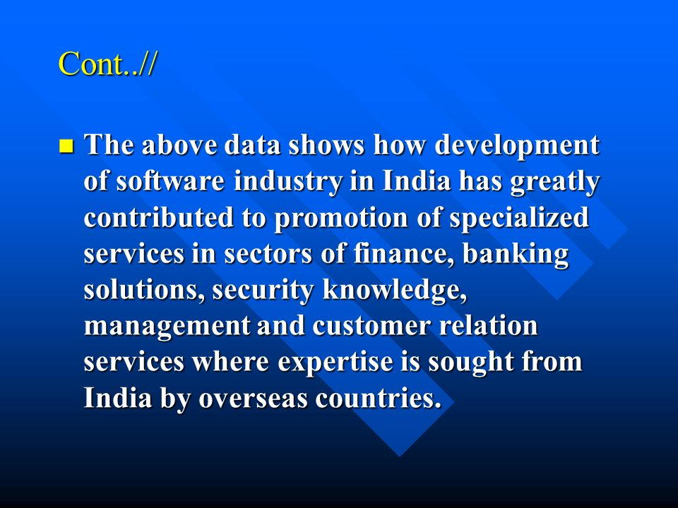 Cont..// The above data shows how development of software industry in India has greatly contributed to promotion of specialized services in sectors of finance, banking solutions, security knowledge, management and customer relation services where expertise is sought from India by overseas countries.