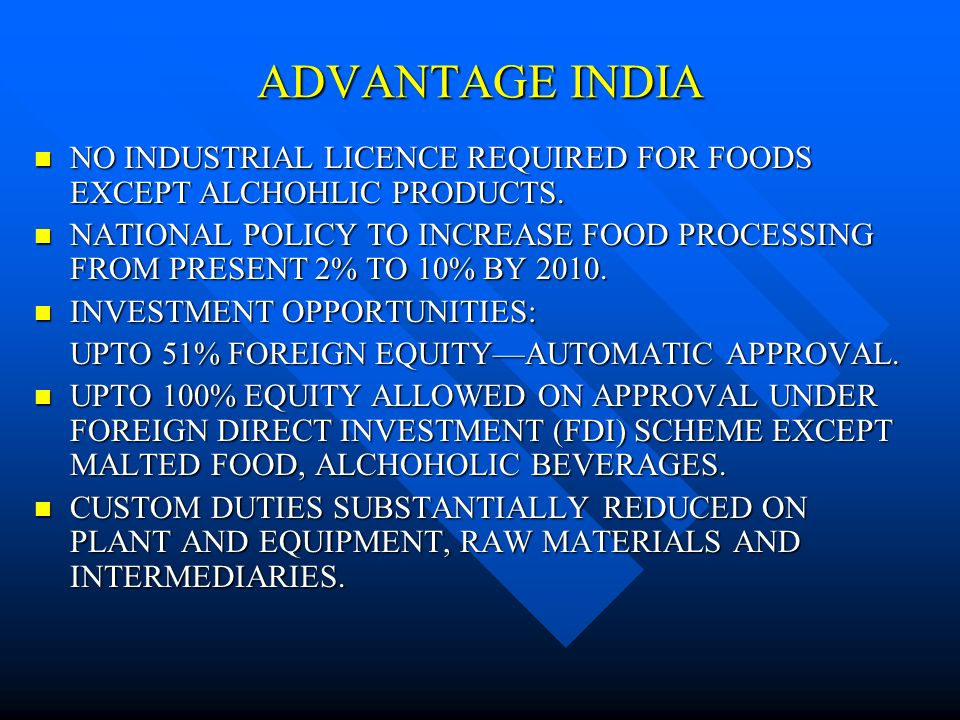 ADVANTAGE INDIA NO INDUSTRIAL LICENCE REQUIRED FOR FOODS EXCEPT ALCHOHLIC PRODUCTS.