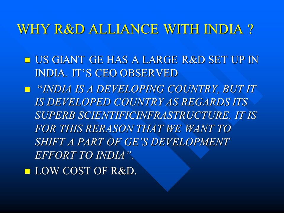 WHY R&D ALLIANCE WITH INDIA . US GIANT GE HAS A LARGE R&D SET UP IN INDIA.