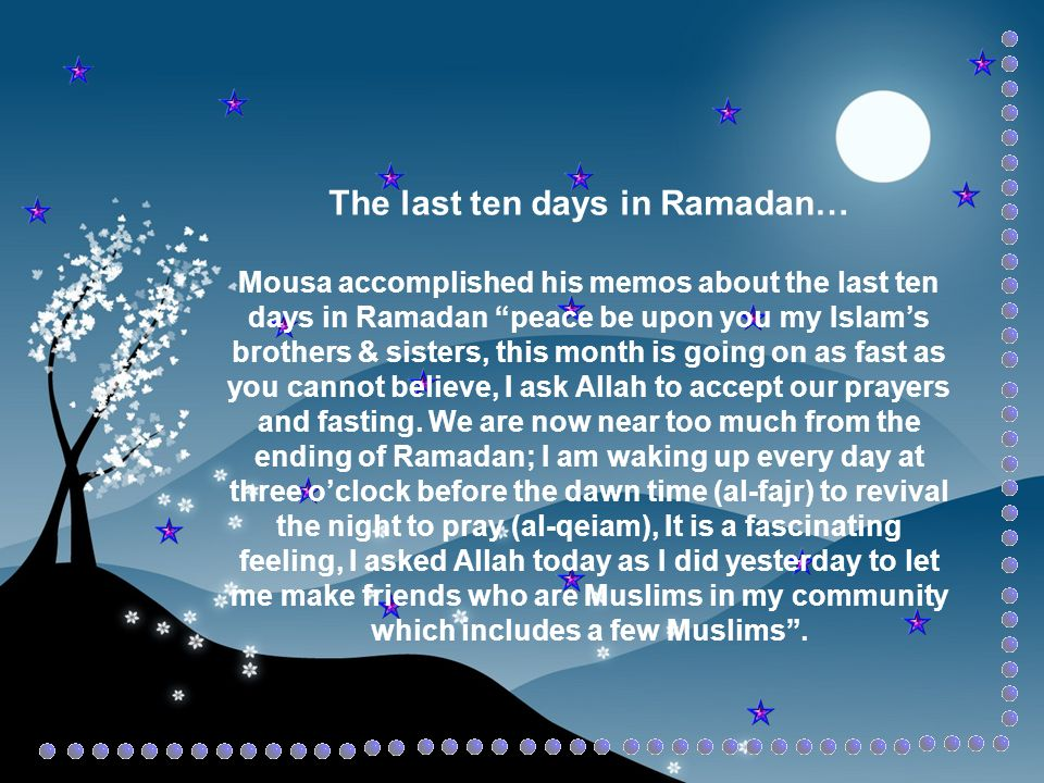 The last ten days in Ramadan… Mousa accomplished his memos about the last ten days in Ramadan peace be upon you my Islams brothers & sisters, this month is going on as fast as you cannot believe, I ask Allah to accept our prayers and fasting.