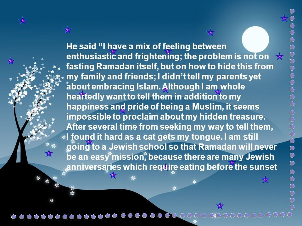 He said I have a mix of feeling between enthusiastic and frightening; the problem is not on fasting Ramadan itself, but on how to hide this from my family and friends; I didnt tell my parents yet about embracing Islam.