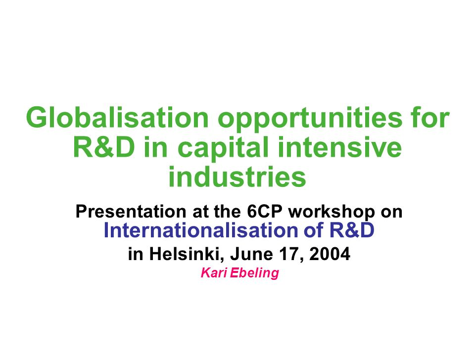 Globalisation opportunities for R&D in capital intensive industries Presentation at the 6CP workshop on Internationalisation of R&D in Helsinki, June