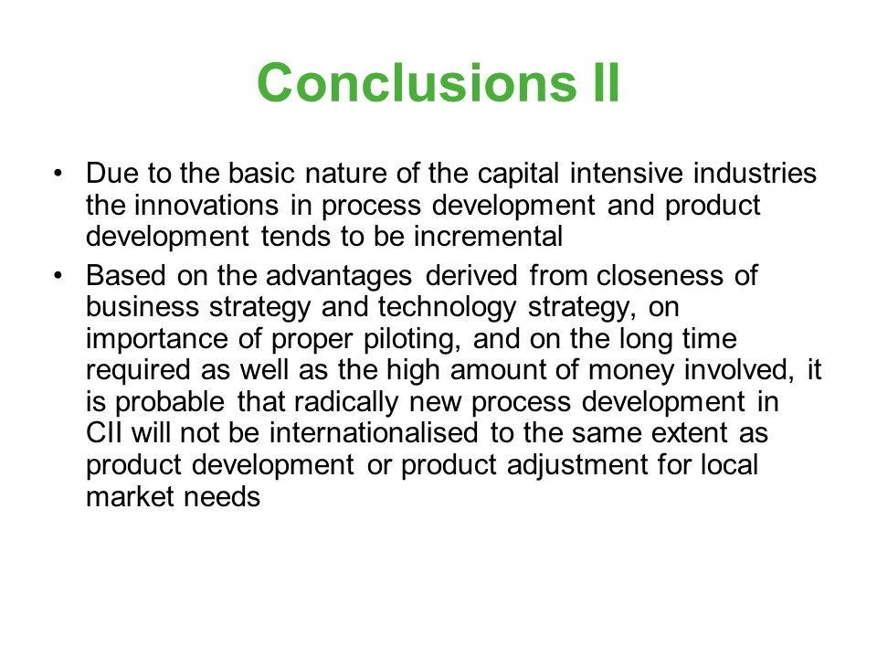 Conclusions II Due to the basic nature of the capital intensive industries the innovations in process development and product development tends to be