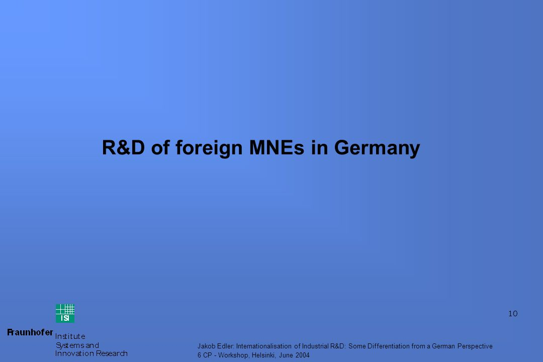 10 Jakob Edler: Internationalisation of Industrial R&D: Some Differentiation from a German Perspective 6 CP - Workshop, Helsinki, June 2004 R&D of foreign MNEs in Germany
