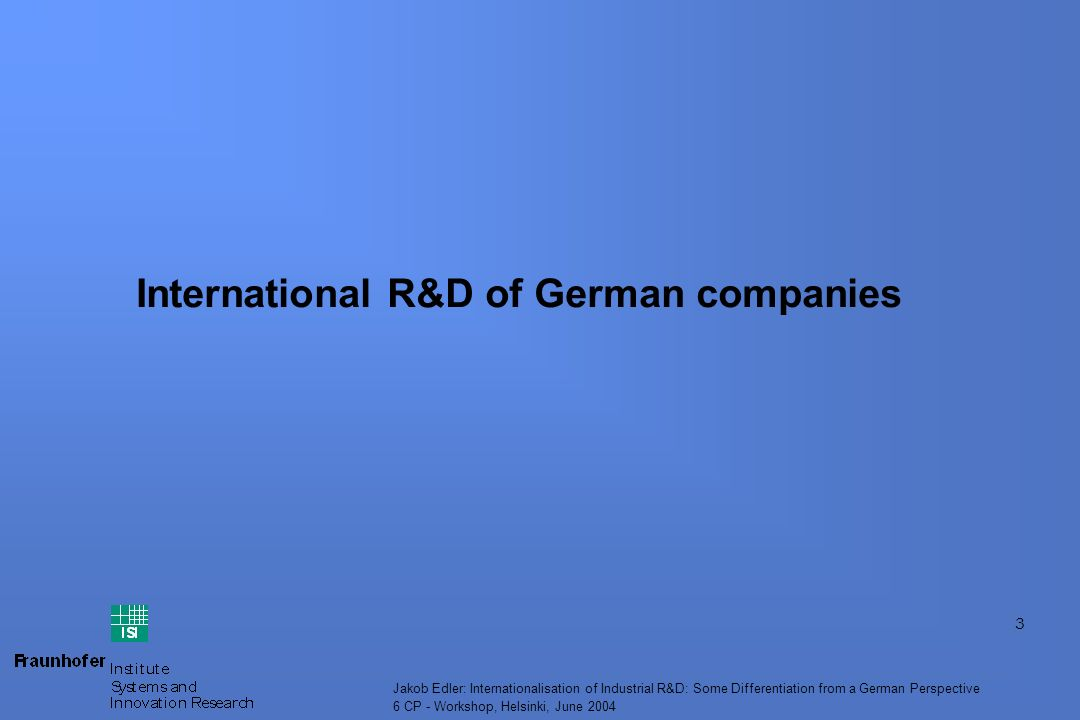 3 Jakob Edler: Internationalisation of Industrial R&D: Some Differentiation from a German Perspective 6 CP - Workshop, Helsinki, June 2004 International R&D of German companies