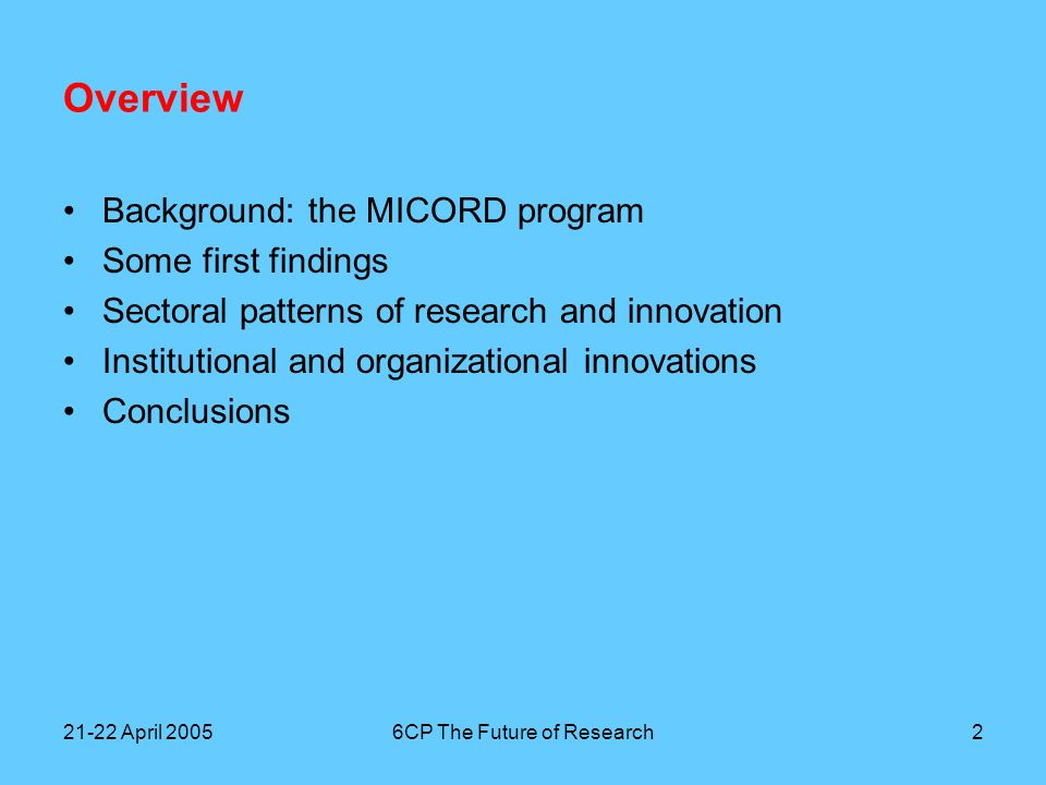 21-22 April 20056CP The Future of Research2 Overview Background: the MICORD program Some first findings Sectoral patterns of research and innovation Institutional and organizational innovations Conclusions