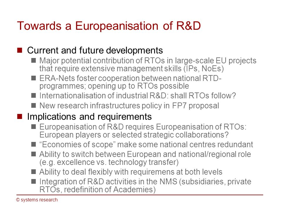 © systems research Towards a Europeanisation of R&D Current and future developments Major potential contribution of RTOs in large-scale EU projects that require extensive management skills (IPs, NoEs) ERA-Nets foster cooperation between national RTD- programmes; opening up to RTOs possible Internationalisation of industrial R&D: shall RTOs follow.