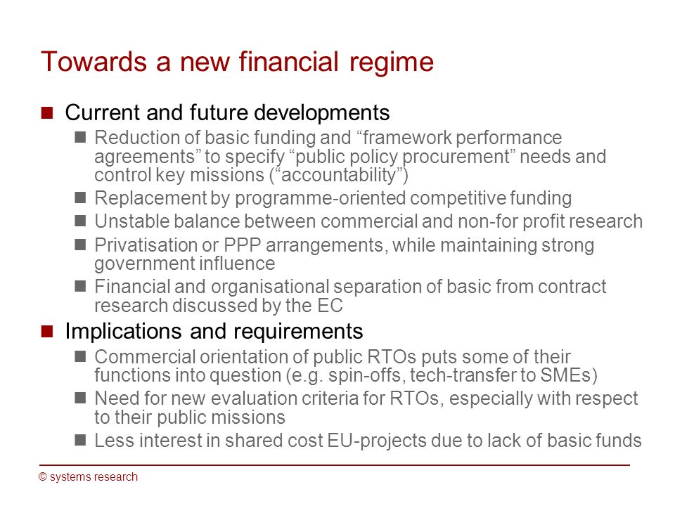 © systems research Towards a new financial regime Current and future developments Reduction of basic funding and framework performance agreements to specify public policy procurement needs and control key missions (accountability) Replacement by programme-oriented competitive funding Unstable balance between commercial and non-for profit research Privatisation or PPP arrangements, while maintaining strong government influence Financial and organisational separation of basic from contract research discussed by the EC Implications and requirements Commercial orientation of public RTOs puts some of their functions into question (e.g.