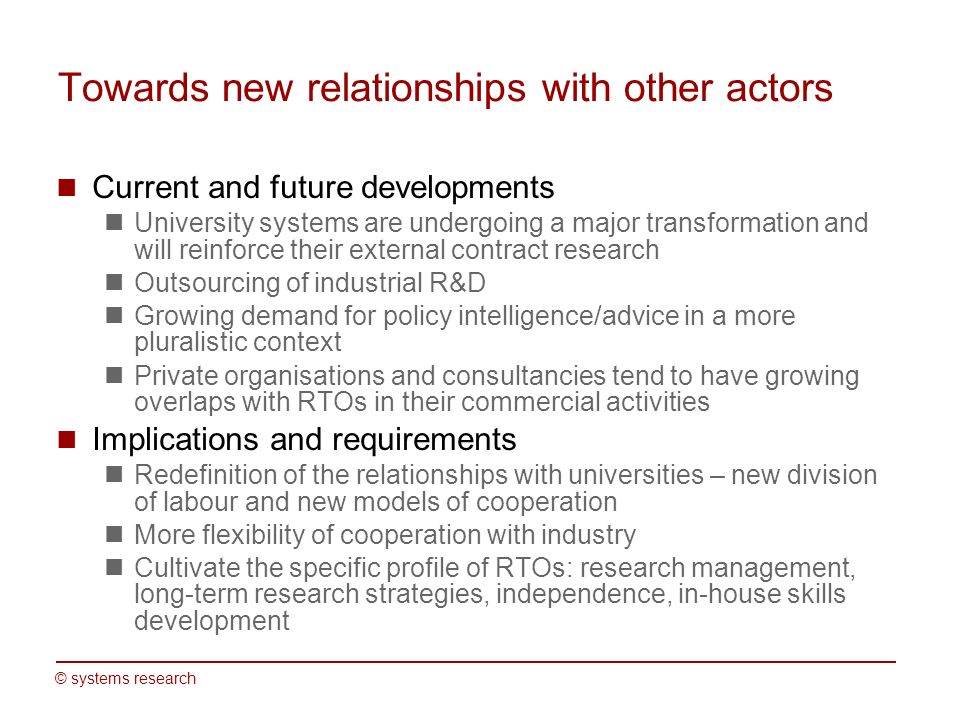 © systems research Towards new relationships with other actors Current and future developments University systems are undergoing a major transformation and will reinforce their external contract research Outsourcing of industrial R&D Growing demand for policy intelligence/advice in a more pluralistic context Private organisations and consultancies tend to have growing overlaps with RTOs in their commercial activities Implications and requirements Redefinition of the relationships with universities – new division of labour and new models of cooperation More flexibility of cooperation with industry Cultivate the specific profile of RTOs: research management, long-term research strategies, independence, in-house skills development