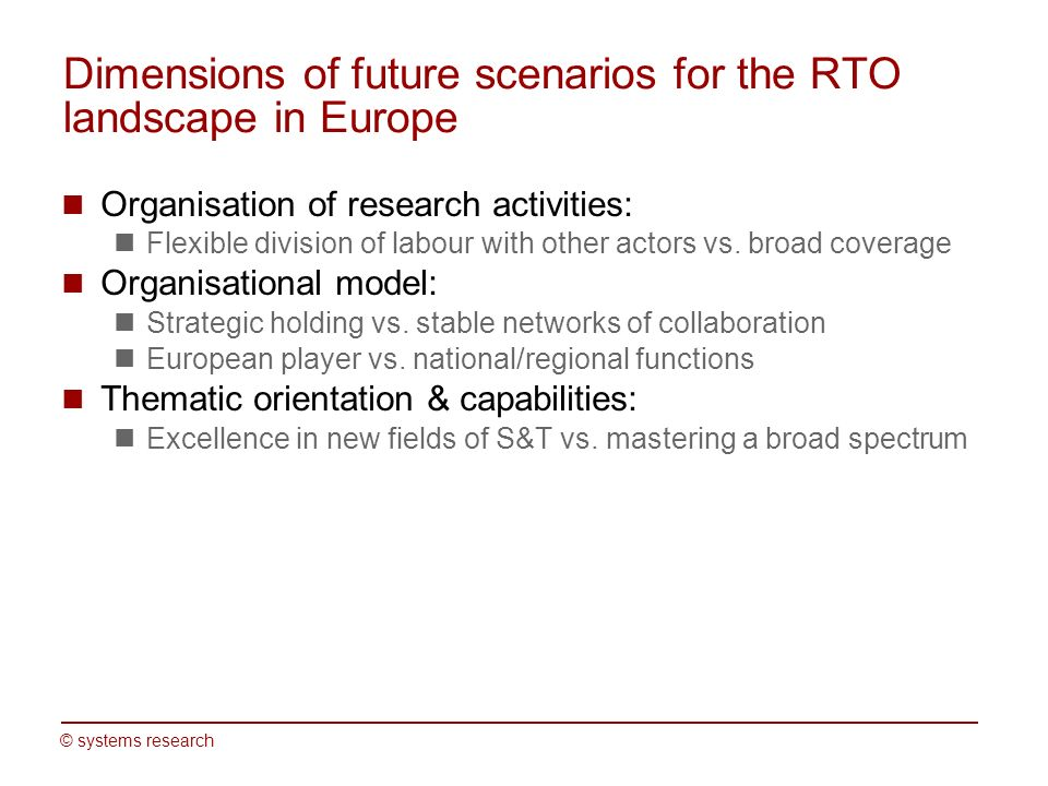 © systems research Dimensions of future scenarios for the RTO landscape in Europe Organisation of research activities: Flexible division of labour with other actors vs.